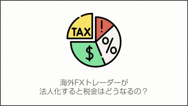 海外FXトレーダーが法人化すると税金はどうなるの?
